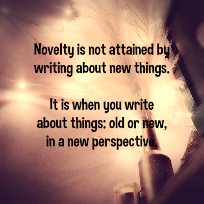 Novelty is not attained by writing about new things. It is when you write about things: old or new, in a new perspective.